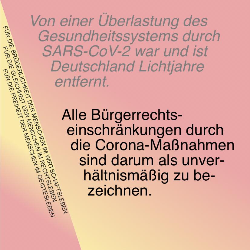 Von einer Überlastung des Gesundheitssystems durch SARS-CoV-2 war und ist Deutschland Lichtjahre entfernt.  Alle Bürgerrechtseinschränkungen durch die Corona-Maßnahmen sind darum als unverhältnismäßig zu bezeichnen.